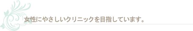 日本で一番、女性にやさしいクリニックを目指しています。